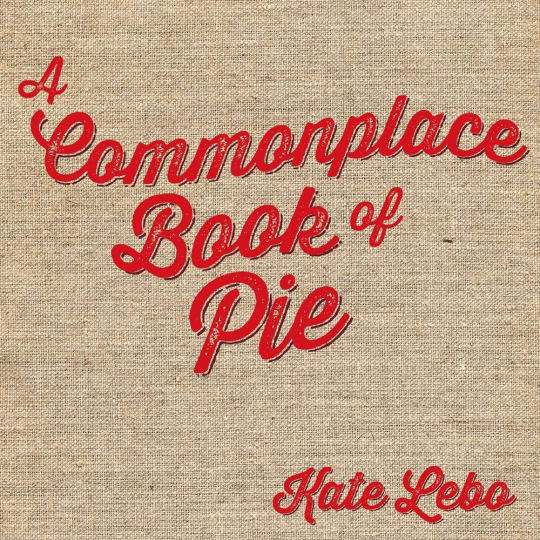 A Commonplace Book of Pie by Kate Lebo