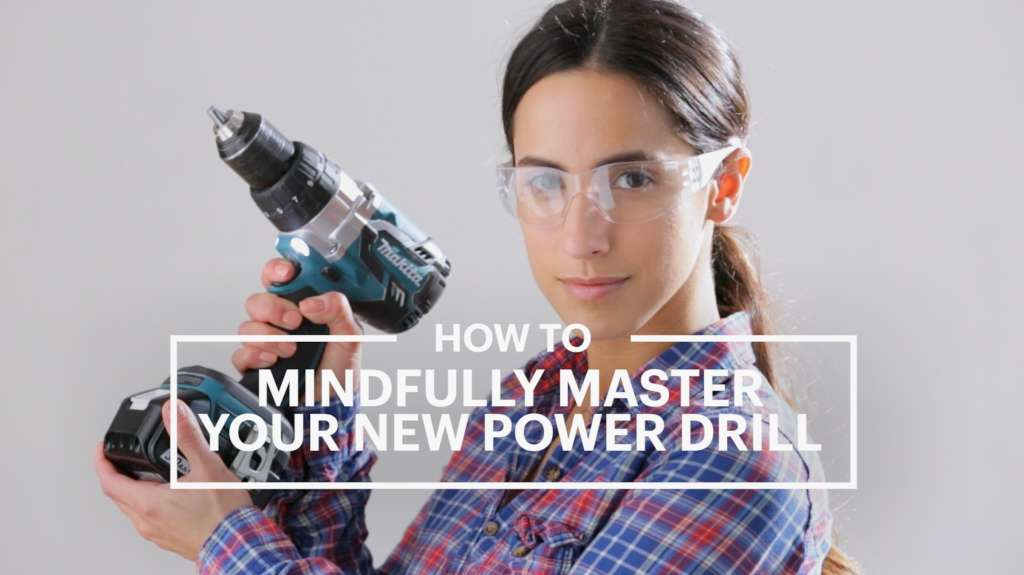 How To Mindfully Master Your New Power Drill