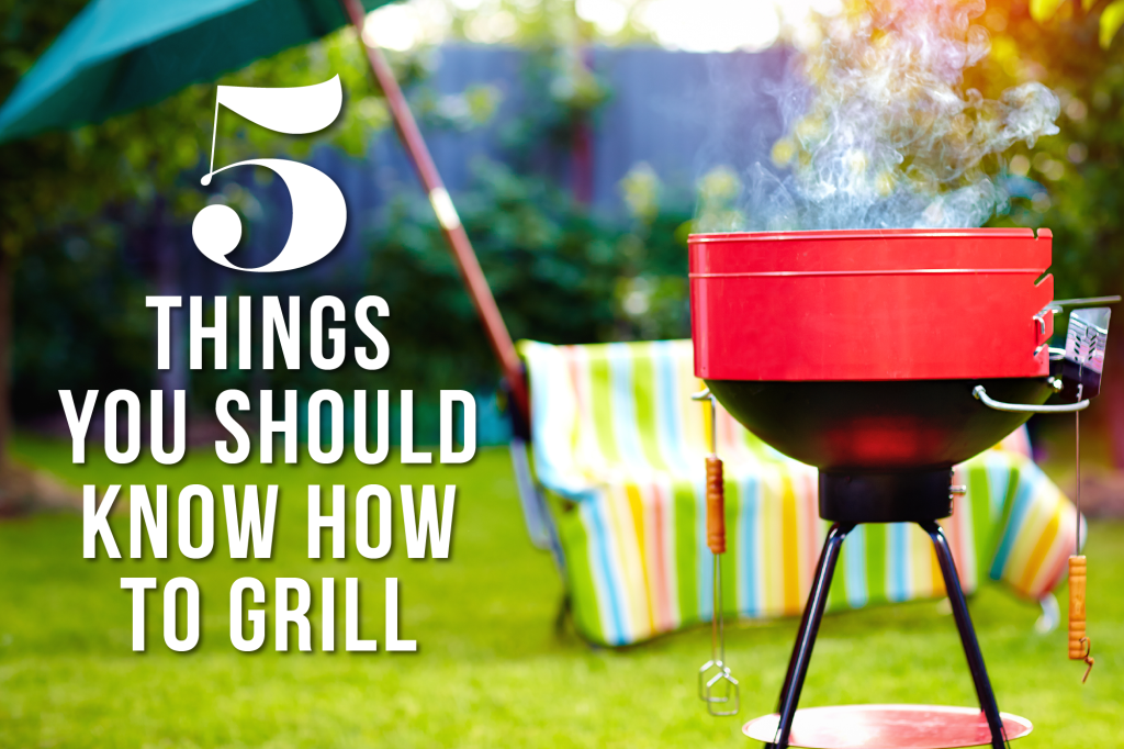 5 Things You Should Learn How to Grill This Summer